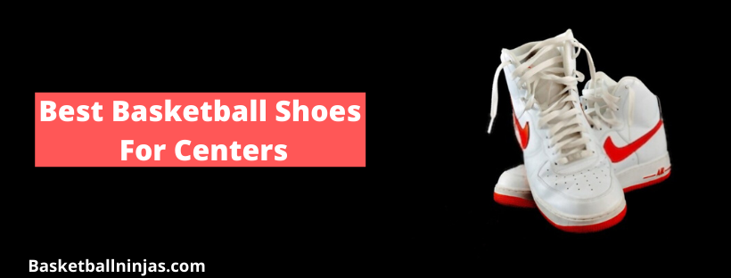 Best Basketball Shoes For Centers in